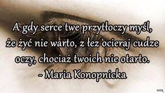 A gdy serce twe przytłoczy myśl, że żyć nie warto, z łez ocieraj cudze oczy,chociaż twoich nie otarto. - Maria Konopnicka. Thoughts, Humor, Sayings, Quotes, Sadness, Life, Avengers, Polish, Stupid Funny