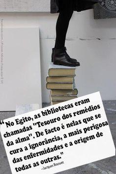 no egito, as bibliotecas eram chamadas ''tesouro dos remédios da alma''. de fato é nelas que se cura a ignorância, a mais perigosa das enfermidades e a origem de todas as outras.
