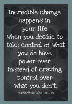 Incredible change happens in your life when you decide to take control of what you do have power over instead of craving control over what you don't.  Words of wisdom!