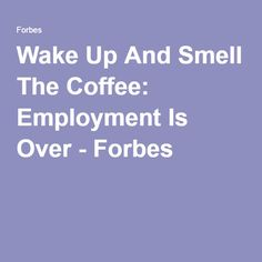 Wake Up And Smell The Coffee: Employment Is Over - Forbes