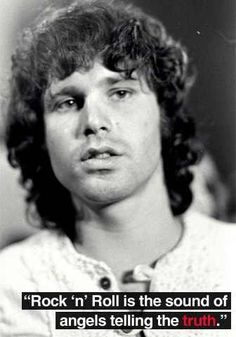"""Rock n' roll is the sound of angels telling the truth."" -Jim Morrison."