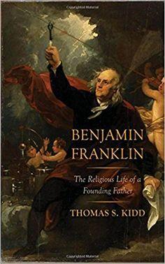 Benjamin Franklin: The Religious Life of a Founding Father: Thomas S. Kidd: 9780300217490: Amazon.com: Books