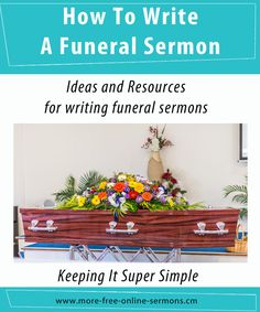 How to write a funeral sermon provides some ideas and resources to help build a repertoire of funeral and memorial messages - www.more-free-online-sermons.com/how-to-write-a-funeral-message.html
