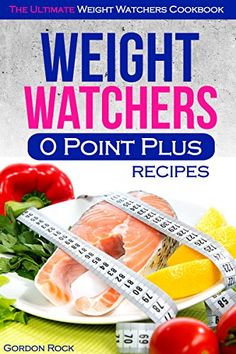 Weight Watchers 0 Point Plus Recipes: The Ultimate Weight Watchers Cookbook by Gordon Rock