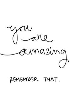 You are amazing—remember that.