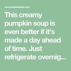 This creamy pumpkin soup is even better if it's made a day ahead of time. Just refrigerate overnight, reheat on the stovetop and garnish immediately before serving.Slideshow: Vegetarian Soup Recipes