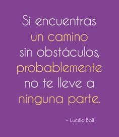 """""""Si encuentras un camino sin obstáculos, probablemente no te lleve a ninguna parte"""" Lucille Ball"""