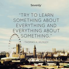 """""""Try to learn something about everything and everything about something."""" - Thomas H. Huxley"""