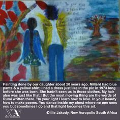 """'Painting done by our daughter about 20 years ago. Millard had blue pants & a yellow shirt, I had a dress just like in the pic in 1973 long before she was born. She hadn't seen us in those clothes. My hair also was just like that.! But the most moving thing are the words of Rumi written there. """"In your light I learn how to love. In your beauty how to make poems. You dance inside my chest where no one sees you but sometimes I do and that light becomes this art' - Dillie Jakody, New Acropolis… Acropolis, Yellow Shirts, Blue Pants, 20 Years, Poems, Daughter, Dance, Writing, Hair"""
