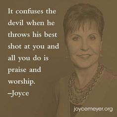 It confuses the devil when he throws his best shot and all you do is praise and worship. - Joyce Meyer
