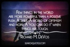 Few things in the world are more powerful than a positive push. A smile. A world of optimism and hope. A 'you can do it' when things are tough. -Richard M. DeVos