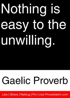Nothing is easy to the unwilling. - Gaelic Proverb #proverbs #quotes