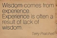 """Wisdom comes from experience.  Experience is often a result of lack of wisdom"" ~Terry Pratchett"
