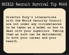 S.H.I.E.L.D. Recruit Survival Tip #446:Director Fury's interactions with the World Security Council are not under any circumstances to be taken as a model on how to deal with your superiors. Taking them as such can be detrimental to both your career and your health. [Submitted by babukoan]