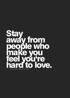 Stay away from people who make you feel you're hard to love...and show it by telling you they need to take anxiety pills just to talk to you...