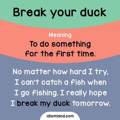 Idiom of the day: Break your duck.  Meaning: To do something for the first time.  Example: No matter how hard I try, I can't catch a fish when I go fishing. I really hope I break my duck tomorrow.
