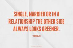 Single, married or in a relationship The other side always looks greener.
