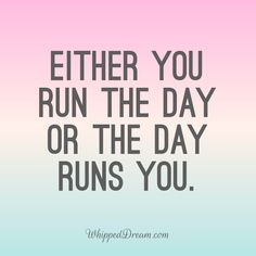 Either you run the day or the day runs you. Hustle   Go Getter   In Control