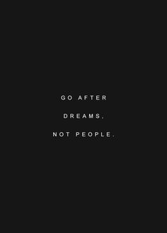 Go after dreams. Not people. Small advice!