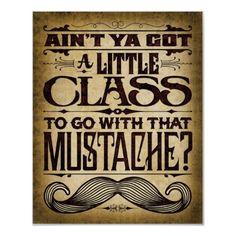 Ain't Ya Got a Little Class...Mustache Poster by palehorse
