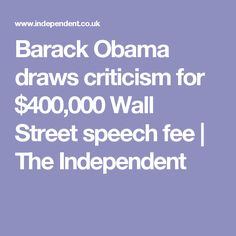 Barack Obama draws criticism for $400,000 Wall Street speech fee   The Independent