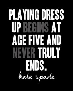 Playing dress up begins and age five and never truly ends.