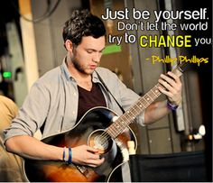 """Just be yourself, don't let the world try to change you."" -Phillip Phillips <3"