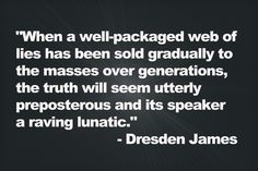 """""""When a well-packaged web of lies has been sold gradually to the masses over generations, the truth will seem utterly preposterous and its speaker a raving lunatic."""" - Dresden James"""