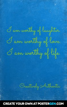 I am worthy of laughter. I am worthy of love. I am worthy of life.
