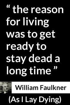"""William Faulkner about death (""""As I Lay Dying"""", - the reason for living was to get ready to stay dead a long time William Faulkner Quotes, As I Lay Dying, English Reference, Nobel Prize In Literature, Love Words, Fort Worth, Grief, Languages, Darkness"""