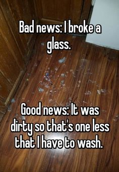 """""""Bad news: I broke a glass.     Good news: It was dirty so that's one less that I have to wash. """""""
