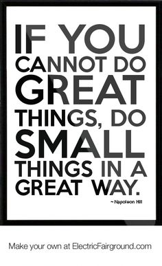 If you cannot do great things, do small things in a great way. - Napoleon Hill     https://www.facebook.com/Forward.Organization  #entrepreneurquotes  #kurttasche
