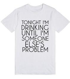 http://skreened.com/glamfoxx/tonight-i-m-drinking-until-i-m-someone-else-s-problem? TONIGHT I'M DRINKING UNTIL I'M SOMEONE ELSE'S PROBLEM | T-Shirt | Front