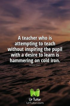 A teacher who is attempting to teach without inspiring the pupil with a desire to learn is hammering on cold iron. - Horace Mann Education Qoutes, Find A Tutor, Online Tutoring, Physics, Teacher, Iron, Student, Cold, Website