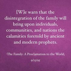 """""""We warn that individuals who violate covenants of chastity, who abuse spouse or offspring, or who fail to fulfill family responsibilities will one day stand accountable before God. Further, we warn that the disintegration of the family will bring upon individuals, communities, and nations the calamities foretold by ancient and modern prophets."""" Learn more lds.org/family/proclamation; facebook.com/189155347799517. #Marriage #Home #Family #Proclamation #LordsPlan #DesignofGod #Prophets #Warning"""