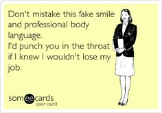 Don't mistake this fake smile and professional body language. I'd punch you in the throat if I knew I wouldn't lose my job. | Workplace Ecard | someecards.com