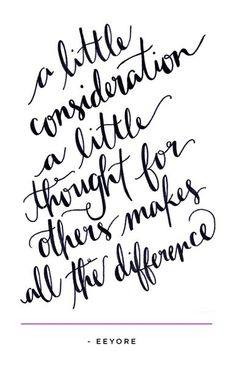 """""""A little consideration, a little thought for others makes all the difference.""""  ~Eeyore"""