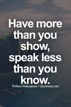 Have more than you show,Speak less than you know.