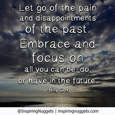"""""""Let go of the pain and disappointments of the past. Embrace and focus on all you can be, do or have in the future."""" - Billy Cox."""