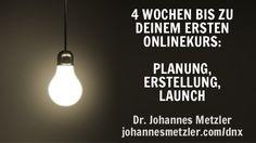 4 WOCHEN BIS ZU DEINEM ERSTEN ONLINEKURS: PLANUNG, ERSTELLUNG, LAUNCH Dr. Johannes Metzler johannesmetzler.com/dnx