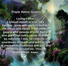 Prayer Before Surgery  Loving Father, I entrust myself to your care this day; guide with wisdom and skill the minds and hands of the medical people who minister in your Name, and grant that every cause of illness be removed, I may be restored to soundness of health and learn to live in more perfect harmony with you and with those around me. Through Jesus Christ. Amen.     Into your hands, I commend my body and my soul. Amen.
