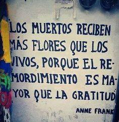 Los muertos reciben más flores que los vivos, porque el remordimiento es mayor que la gratitud.....Anne Frank