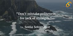"""""""Don't #mistake #politeness for lack of #strength.""""   Quotes - #SoniaSotomayor"""