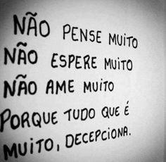 <p></p><p>Não pense muito<br />Não espere muito<br />Não ame muito<br />Porque tudo que é muito, decepciona.</p>