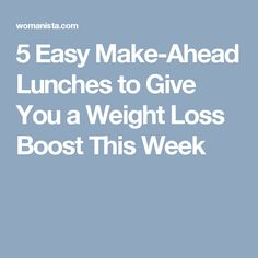 5 Easy Make-Ahead Lunches to Give You a Weight Loss Boost This Week