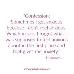Confession Sometimes I get anxious because I don't feel anxious. Which means I forgot what I was supposed to feel anxious about in the first place and that gives me anxiety. -Unknown