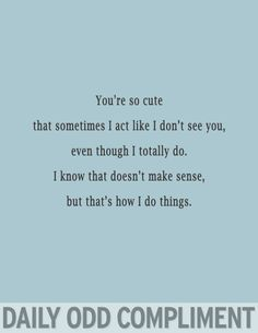 You're so cute that sometimes I act like I don't see you, even though I totally do. I know that doesn't make sense, but that's how I do things
