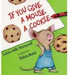 If You Give a Mouse a Cookie by Laura Numeroff:  When a generous boy shares a cookie with a hungry mouse, it is the beginning of   a chain of events that keeps the boy busy all day long, and might keep him busy   for days to come.