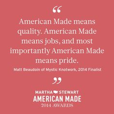 """""""American Made means quality. American Made means jobs, and most importantly American Made means pride."""""""