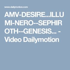 AMV-DESIRE...ILLUMI-NERO--SEPHIROTH--GENESIS... - Video Dailymotion